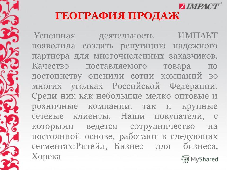 ГЕОГРАФИЯ ПРОДАЖ Успешная деятельность ИМПАКТ позволила создать репутацию надежного партнера для многочисленных заказчиков. Качество поставляемого товара по достоинству оценили сотни компаний во многих уголках Российской Федерации. Среди них как небо