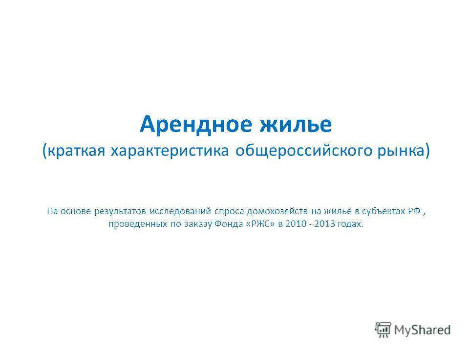 Арендное жилье (краткая характеристика общероссийского рынка) На основе результатов исследований спроса домохозяйств на жилье в субъектах РФ, проведенных по заказу Фонда «РЖС» в 2010 - 2013 годах.