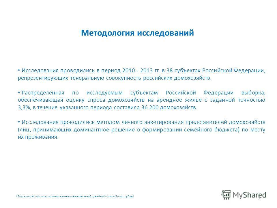 Методология исследований 2 Исследования проводились в период 2010 - 2013 гг. в 38 субъектах Российской Федерации, репрезентирующих генеральную совокупность российских домохозяйств. Распределенная по исследуемым субъектам Российской Федерации выборка,