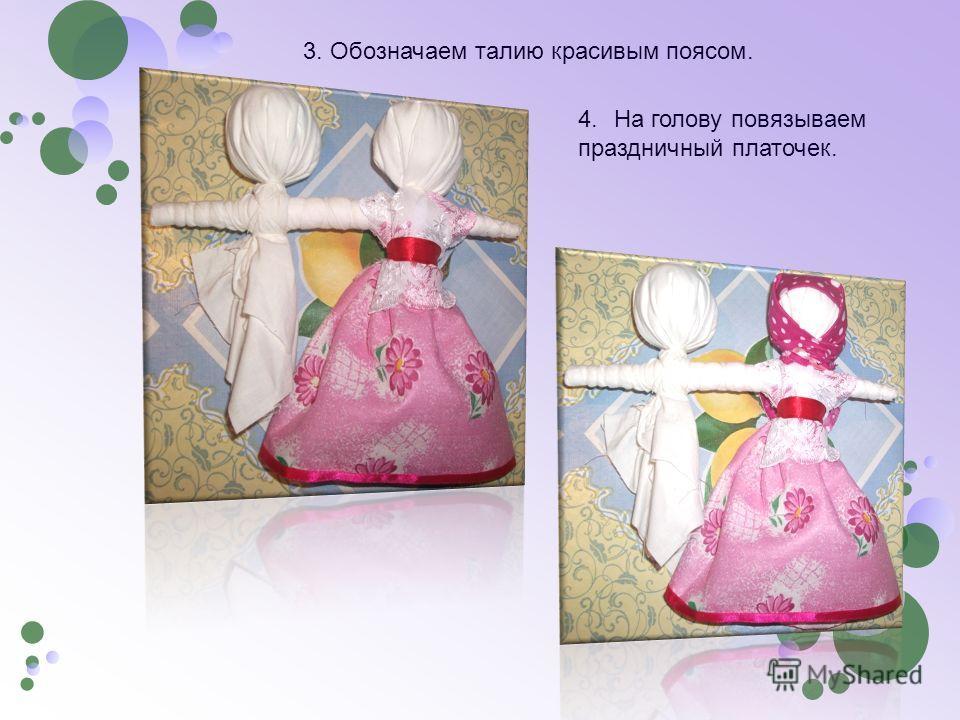 3. Обозначаем талию красивым поясом. 4. На голову повязываем праздничный платочек.
