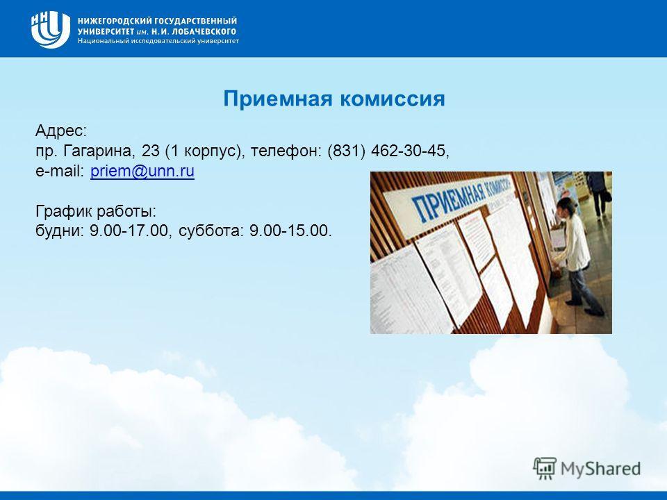 Приемная комиссия Адрес: пр. Гагарина, 23 (1 корпус), телефон: (831) 462-30-45, e-mail: priem@unn.rupriem@unn.ru График работы: будни: 9.00-17.00, суббота: 9.00-15.00.