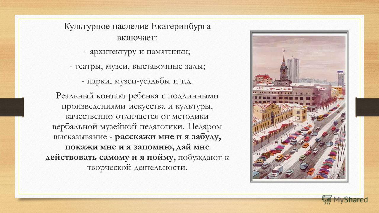 Культурное наследие Екатеринбурга включает: - архитектуру и памятники; - театры, музеи, выставочные залы; - парки, музеи-усадьбы и т.д. Реальный контакт ребенка с подлинными произведениями искусства и культуры, качественно отличается от методики верб