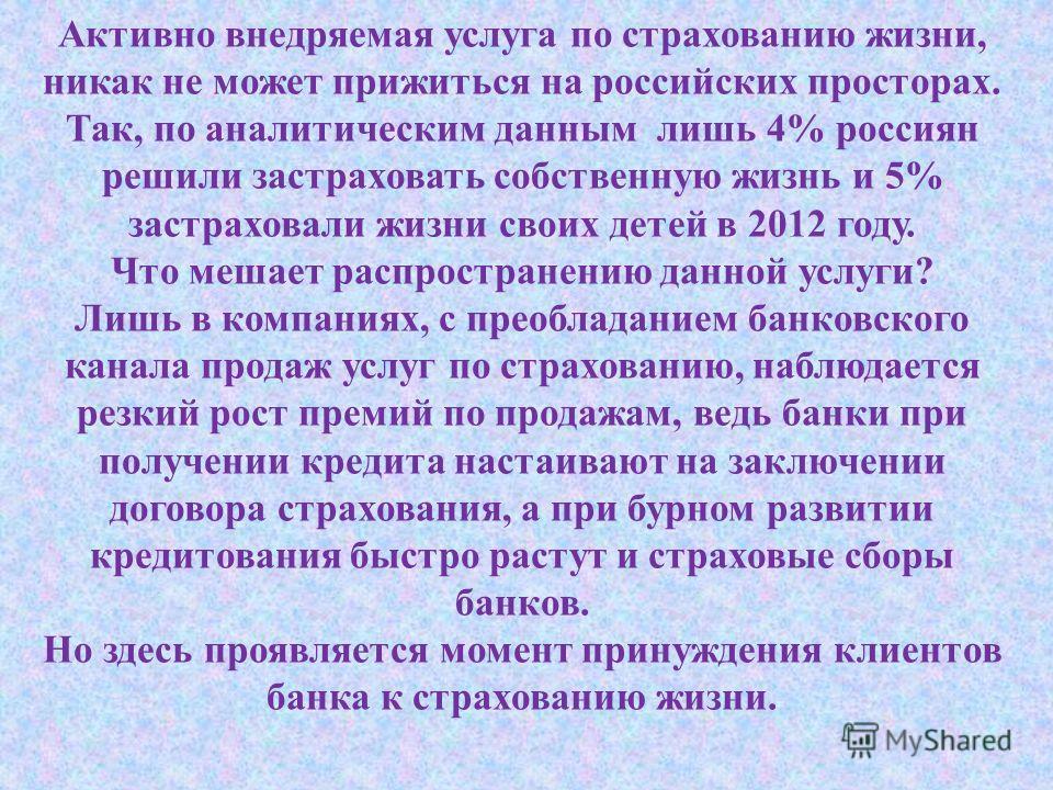 Активно внедряемая услуга по страхованию жизни, никак не может прижиться на российских просторах. Так, по аналитическим данным лишь 4% россиян решили застраховать собственную жизнь и 5% застраховали жизни своих детей в 2012 году. Что мешает распростр