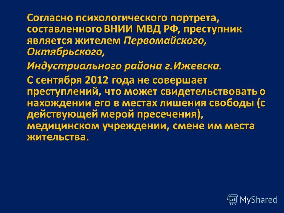 Согласно психологического портрета, составленного ВНИИ МВД РФ, преступник является жителем Первомайского, Октябрьского, Индустриального района г.Ижевска. С сентября 2012 года не совершает преступлений, что может свидетельствовать о нахождении его в м