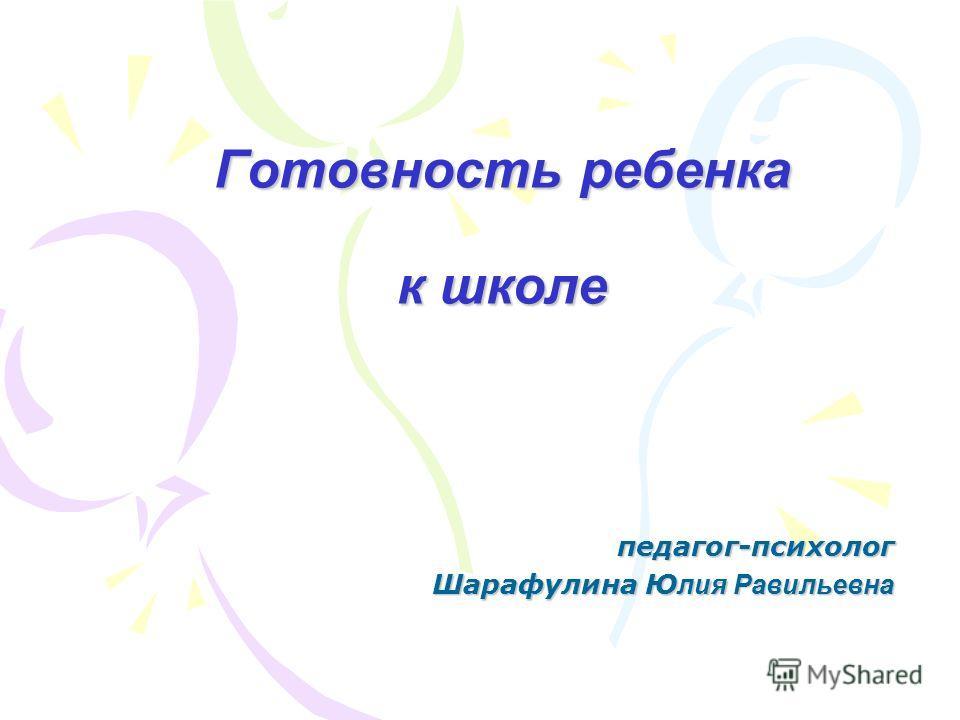 Готовность ребенка к школе педагог-психолог Шарафулина Ю лия Равильевна