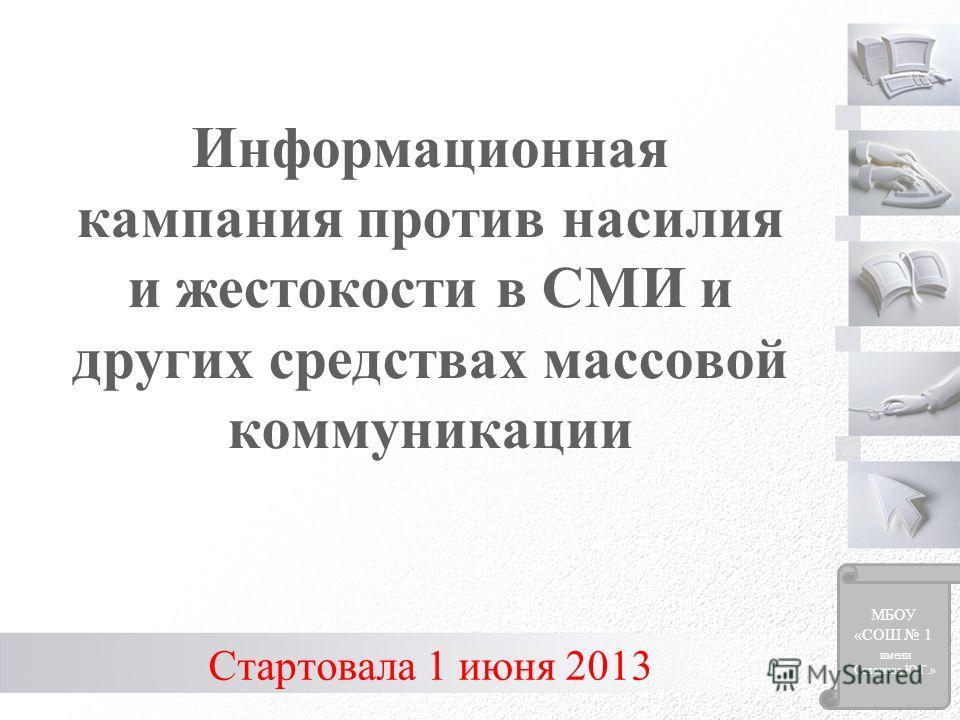 Информационная кампания против насилия и жестокости в СМИ и других средствах массовой коммуникации Стартовала 1 июня 2013 МБОУ «СОШ 1 имени Созонова Ю.Г.»