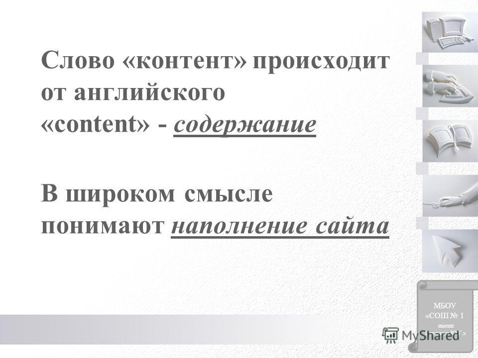 Слово «контент» происходит от английского «content» - содержание В широком смысле понимают наполнение сайта МБОУ «СОШ 1 имени Созонова Ю.Г.»