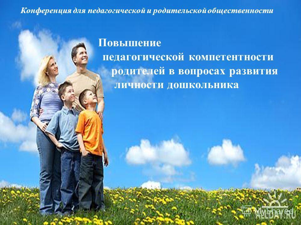 Конференция для педагогической и родительской общественности Повышение педагогической компетентности родителей в вопросах развития личности дошкольника