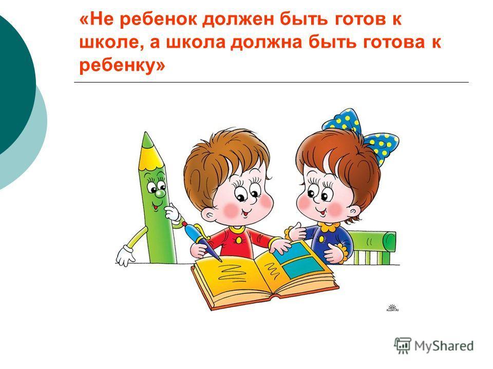 «Не ребенок должен быть готов к школе, а школа должна быть готова к ребенку»