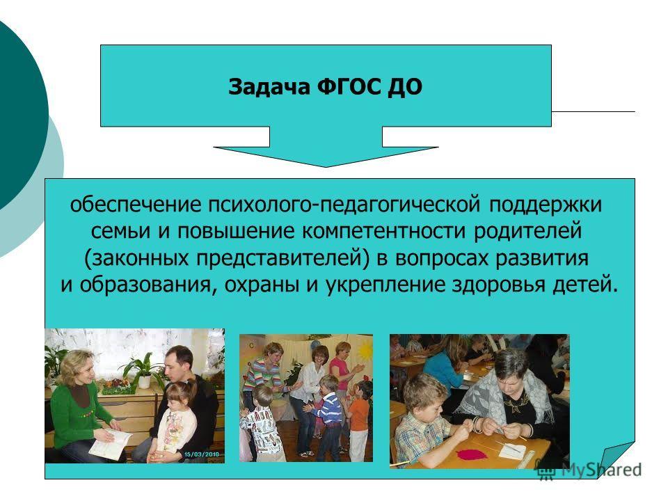 Задача ФГОС ДО обеспечение психолого-педагогической поддержки семьи и повышение компетентности родителей (законных представителей) в вопросах развития и образования, охраны и укрепление здоровья детей.