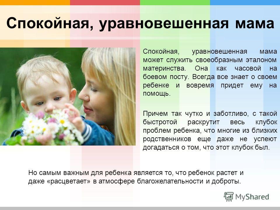 Спокойная, уравновешенная мама Спокойная, уравновешенная мама может служить своеобразным эталоном материнства. Она как часовой на боевом посту. Всегда все знает о своем ребенке и вовремя придет ему на помощь. Причем так чутко и заботливо, с такой быс