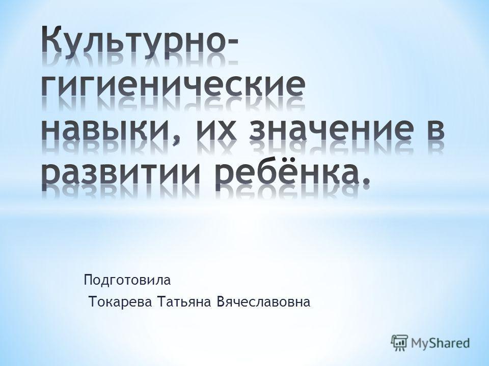 Подготовила Токарева Татьяна Вячеславовна