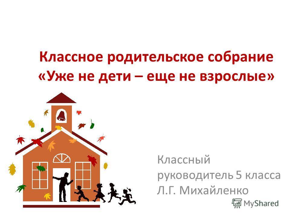 Классное родительское собрание «Уже не дети – еще не взрослые» Классный руководитель 5 класса Л.Г. Михайленко