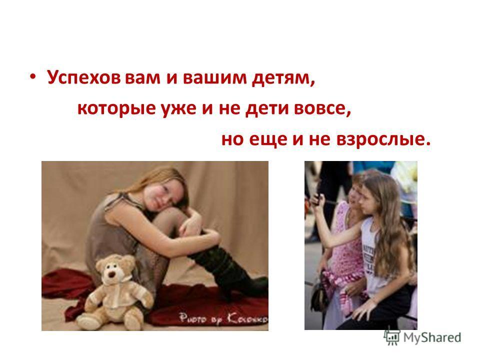 Успехов вам и вашим детям, которые уже и не дети вовсе, но еще и не взрослые.