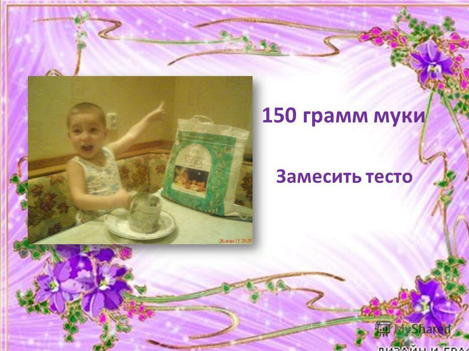150 грамм муки Замесить тесто