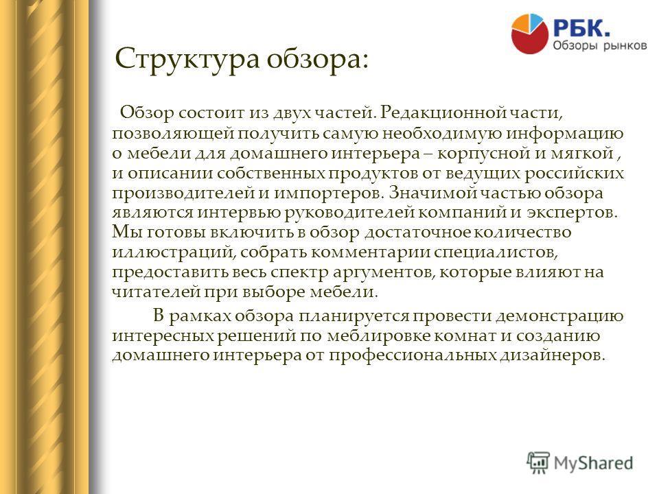 Структура обзора: Обзор состоит из двух частей. Редакционной части, позволяющей получить самую необходимую информацию о мебели для домашнего интерьера – корпусной и мягкой, и описании собственных продуктов от ведущих российских производителей и импор