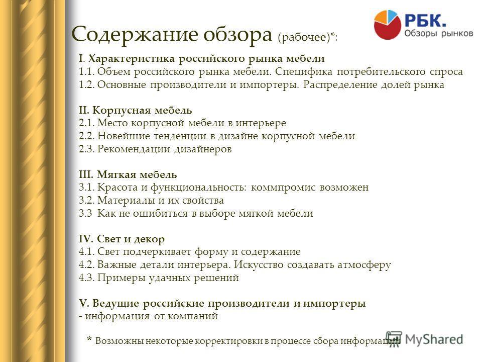 Содержание обзора (рабочее)*: I. Характеристика российского рынка мебели 1.1. Объем российского рынка мебели. Специфика потребительского спроса 1.2. Основные производители и импортеры. Распределение долей рынка II. Корпусная мебель 2.1. Место корпусн