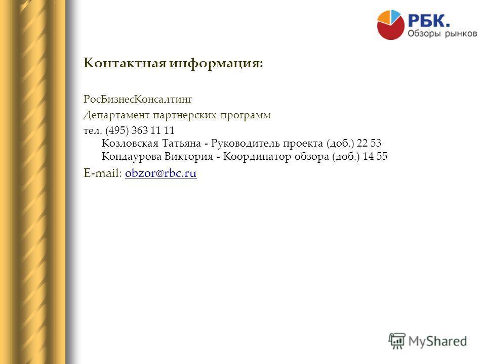 Контактная информация: Рос БизнесКонсалтинг Департамент партнерских программ тел. (495) 363 11 11 Козловская Татьяна - Руководитель проекта (доб.) 22 53 Кондаурова Виктория - Координатор обзора (доб.) 14 55 E-mail: obzor@rbc.ruobzor@rbc.ru