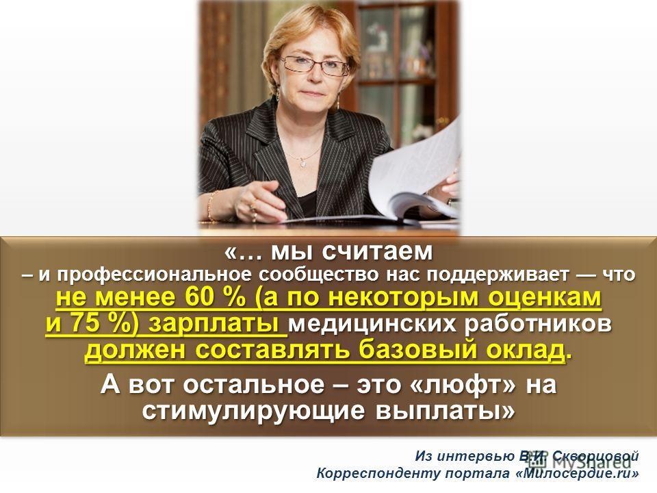 Из интервью В.И. Скворцовой Корреспонденту портала «Милосердие.ru» «… мы считаем – и профессиональное сообщество нас поддерживает что не менее 60 % (а по некоторым оценкам и 75 %) зарплаты медицинских работников должен составлять базовый оклад. А вот