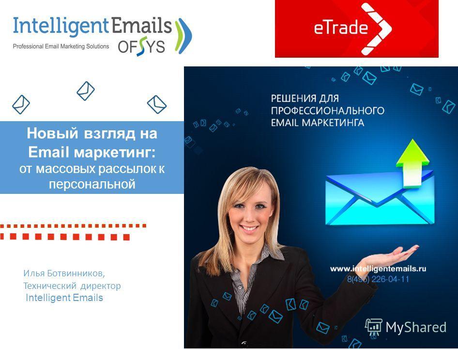 Илья Ботвинников, Технический директор Intelligent Emails Новый взгляд на Email маркетинг: от массовых рассылок к персональной коммуникации