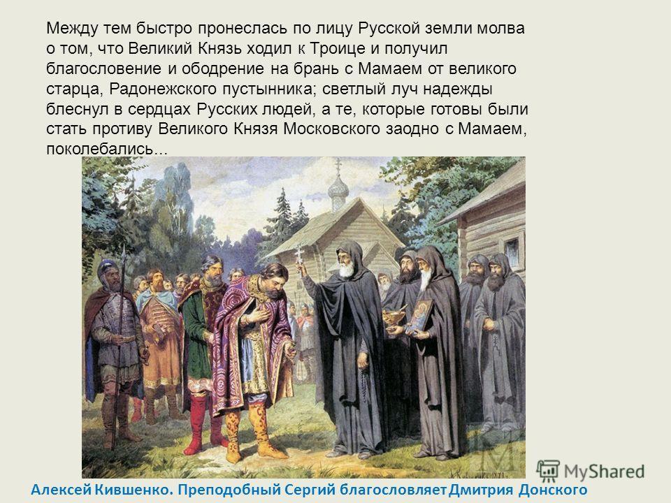 Между тем быстро пронеслась по лицу Русской земли молва о том, что Великий Князь ходил к Троице и получил благословение и ободрение на брань с Мамаем от великого старца, Радонежского пустынника; светлый луч надежды блеснул в сердцах Русских людей, а