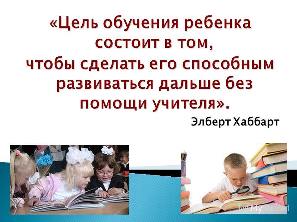 «Цель обучения ребенка состоит в том, чтобы сделать его способным развиваться дальше без помощи учителя». Элберт Хаббарт