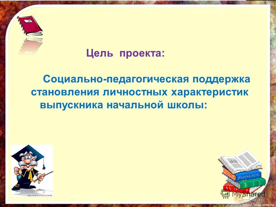 Цель проекта: Социально-педагогическая поддержка становления личностных характеристик выпускника начальной школы: