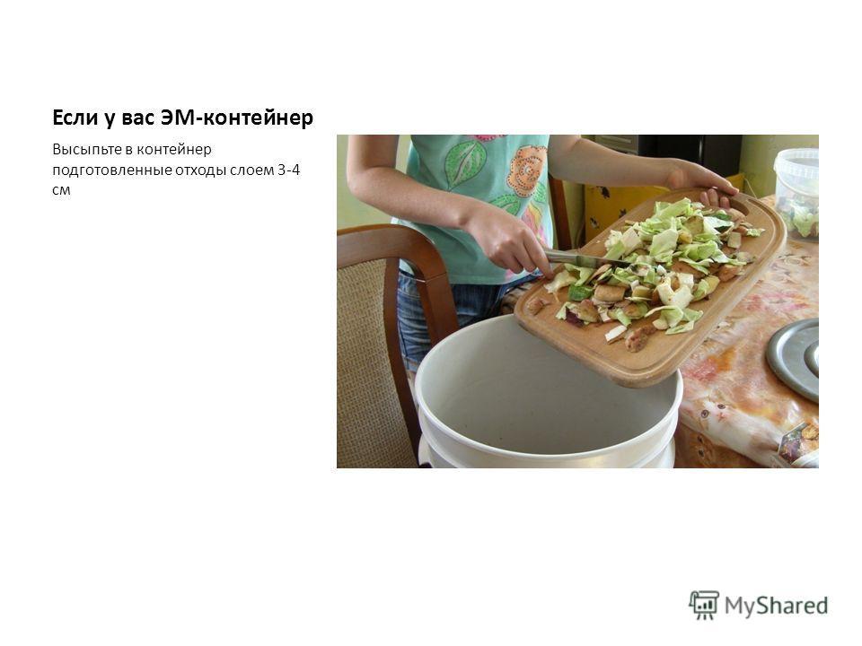 Если у вас ЭМ-контейнер Высыпьте в контейнер подготовленные отходы слоем 3-4 см