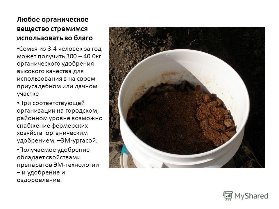 Любое органическое вещество стремимся использовать во благо Семья из 3-4 человек за год может получить 300 – 40 0 кг органического удобрения высокого качества для использования в на своем приусадебном или дачном участке При соответствующей организаци
