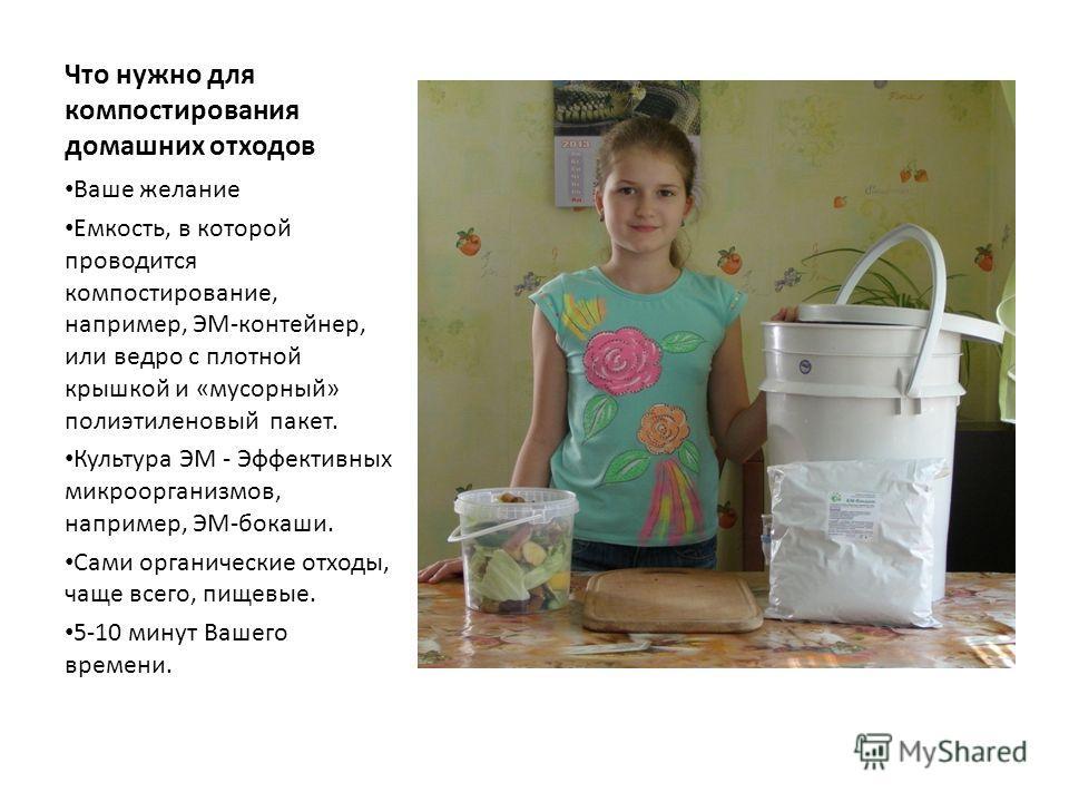 Что нужно для компостирования домашних отходов Ваше желание Емкость, в которой проводится компостирование, например, ЭМ-контейнер, или ведро с плотной крышкой и «мусорный» полиэтиленовый пакет. Культура ЭМ - Эффективных микроорганизмов, например, ЭМ-