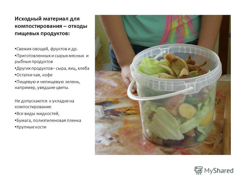 Исходный материал для компостирования – отходы пищевых продуктов: Свежих овощей, фруктов и др. Приготовленных и сырых мясных и рыбных продуктов Других продуктов– сыра, яиц, хлеба Остатки чая, кофе Пищевую и непищевую зелень, например, увядшие цветы.