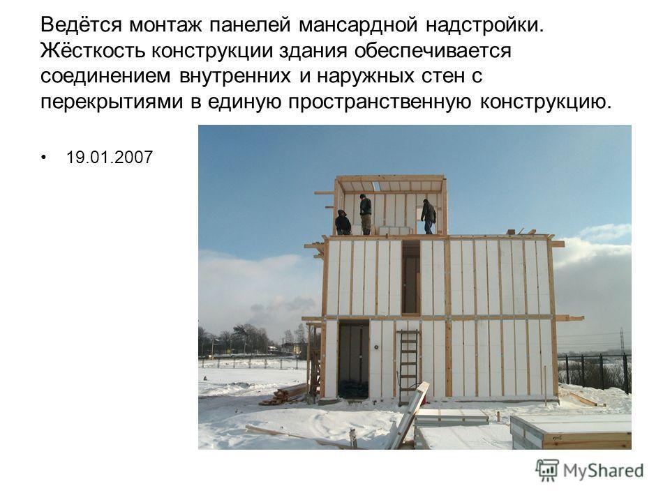 Ведётся монтаж панелей мансардной надстройки. Жёсткость конструкции здания обеспечивается соединением внутренних и наружных стен с перекрытиями в единую пространственную конструкцию. 19.01.2007