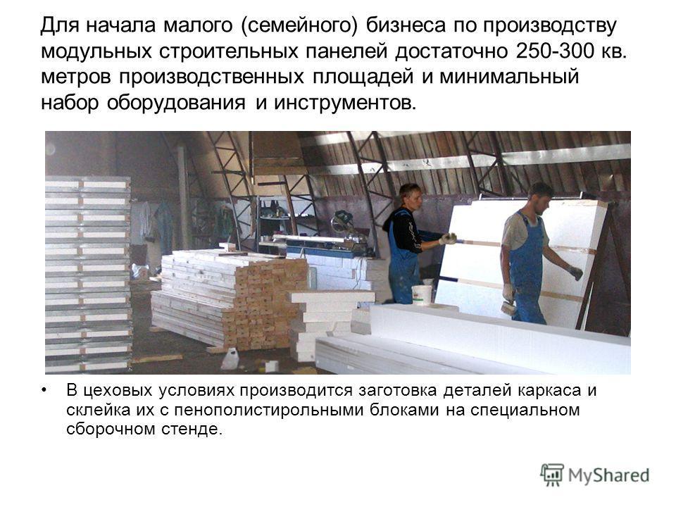 Для начала малого (семейного) бизнеса по производству модульных строительных панелей достаточно 250-300 кв. метров производственных площадей и минимальный набор оборудования и инструментов. В цеховых условиях производится заготовка деталей каркаса и