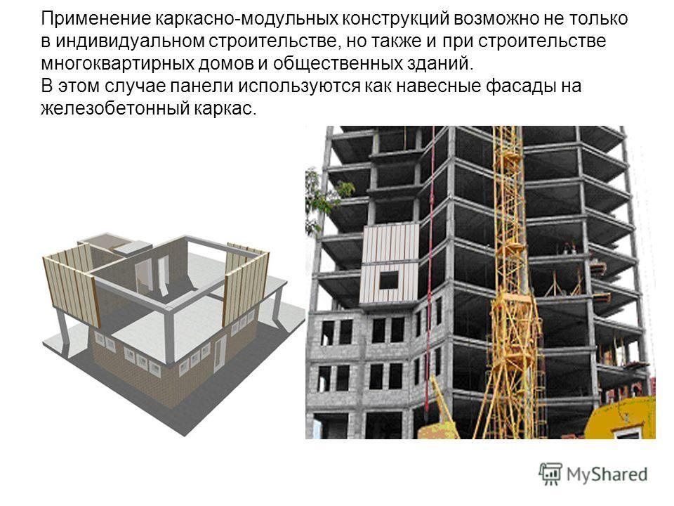 Применение каркасно-модульных конструкций возможно не только в индивидуальном строительстве, но также и при строительстве многоквартирных домов и общественных зданий. В этом случае панели используются как навесные фасады на железобетонный каркас.