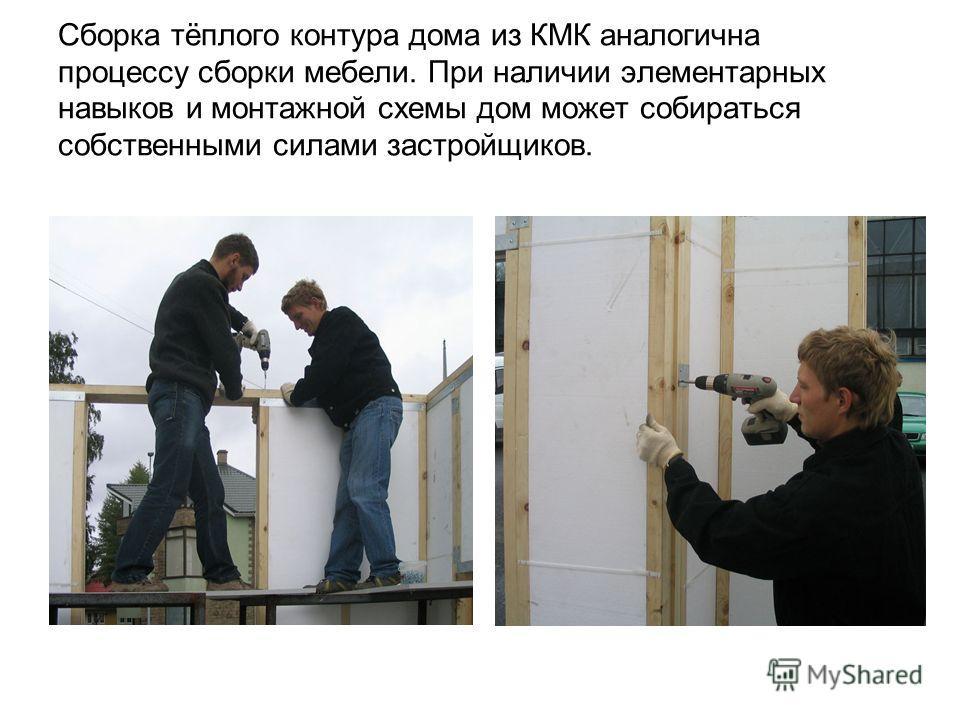 Сборка тёплого контура дома из КМК аналогична процессу сборки мебели. При наличии элементарных навыков и монтажной схемы дом может собираться собственными силами застройщиков.