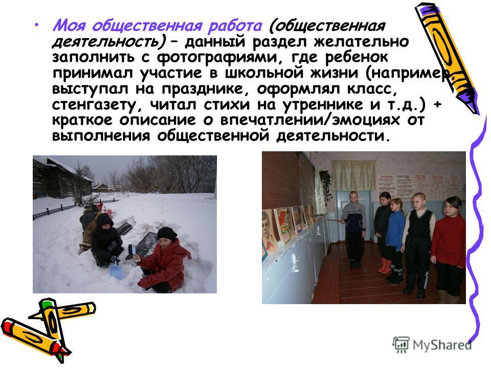 Моя общественная работа (общественная деятельность) – данный раздел желательно заполнить с фотографиями, где ребенок принимал участие в школьной жизни (например, выступал на празднике, оформлял класс, стенгазету, читал стихи на утреннике и т.д.) + кр
