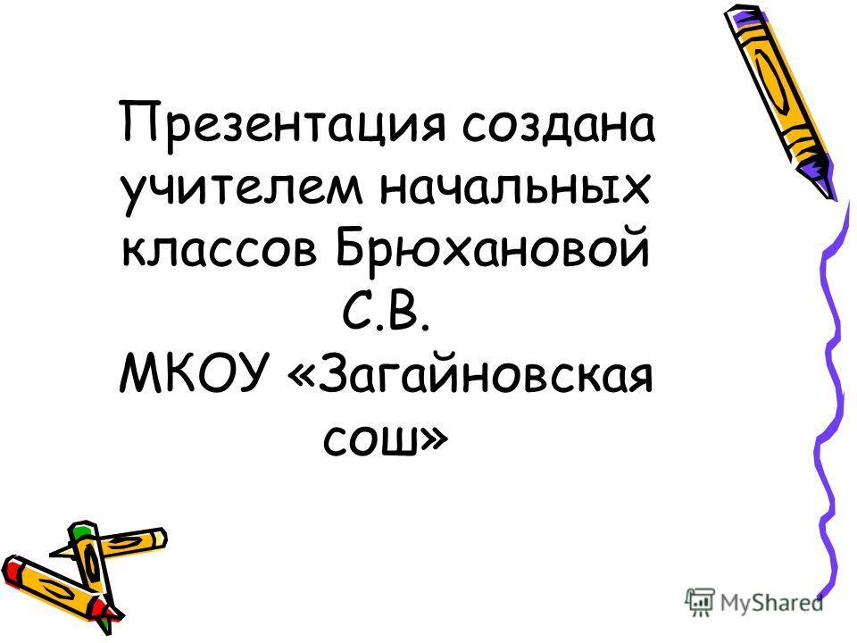 Презентация создана учителем начальных классов Брюхановой С.В. МКОУ «Загайновская сош»