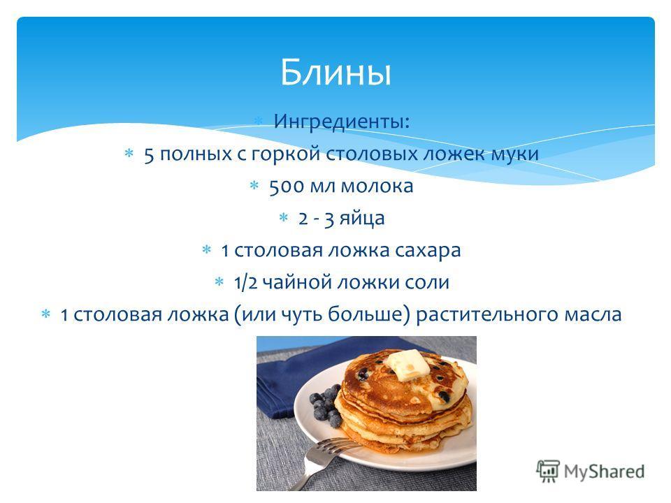 Ингредиенты: 5 полных с горкой столовых ложек муки 500 мл молока 2 - 3 яйца 1 столовая ложка сахара 1/2 чайной ложки соли 1 столовая ложка (или чуть больше) растительного масла Блины