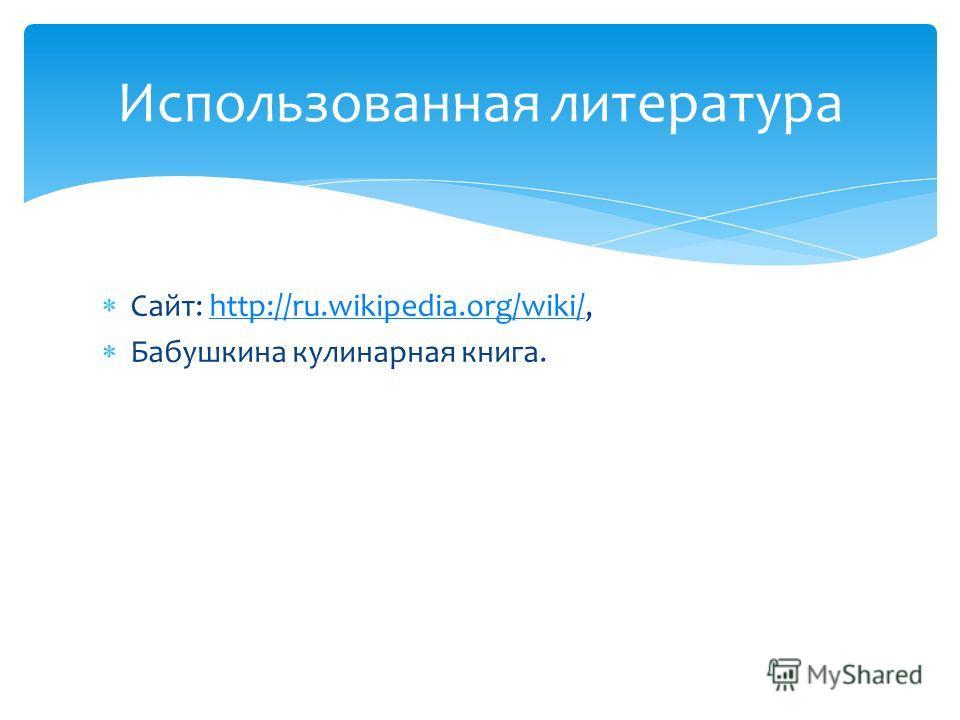 Сайт: http://ru.wikipedia.org/wiki/,http://ru.wikipedia.org/wiki/ Бабушкина кулинарная книга. Использованная литература