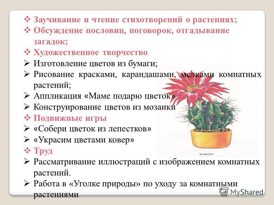 Заучивание и чтение стихотворений о растениях; Обсуждение пословиц, поговорок, отгадывание загадок; Художественное творчество Изготовление цветов из бумаги; Рисование красками, карандашами, мелками комнатных растений; Аппликация « Маме подарю цветок