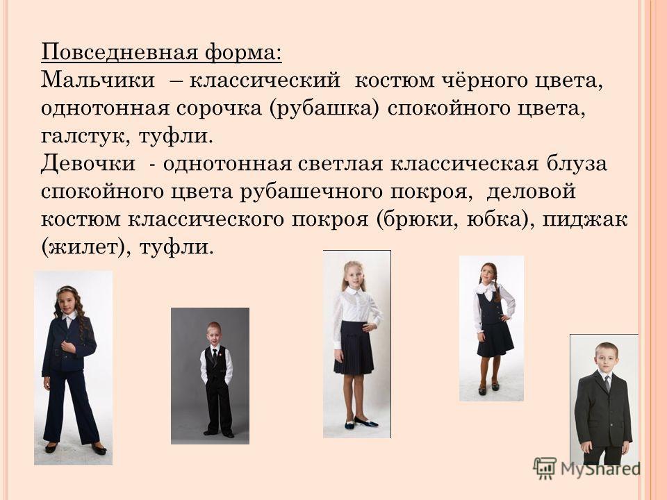 Повседневная форма: Мальчики – классический костюм чёрного цвета, однотонная сорочка (рубашка) спокойного цвета, галстук, туфли. Девочки - однотонная светлая классическая блуза спокойного цвета рубашечного покроя, деловой костюм классического покроя