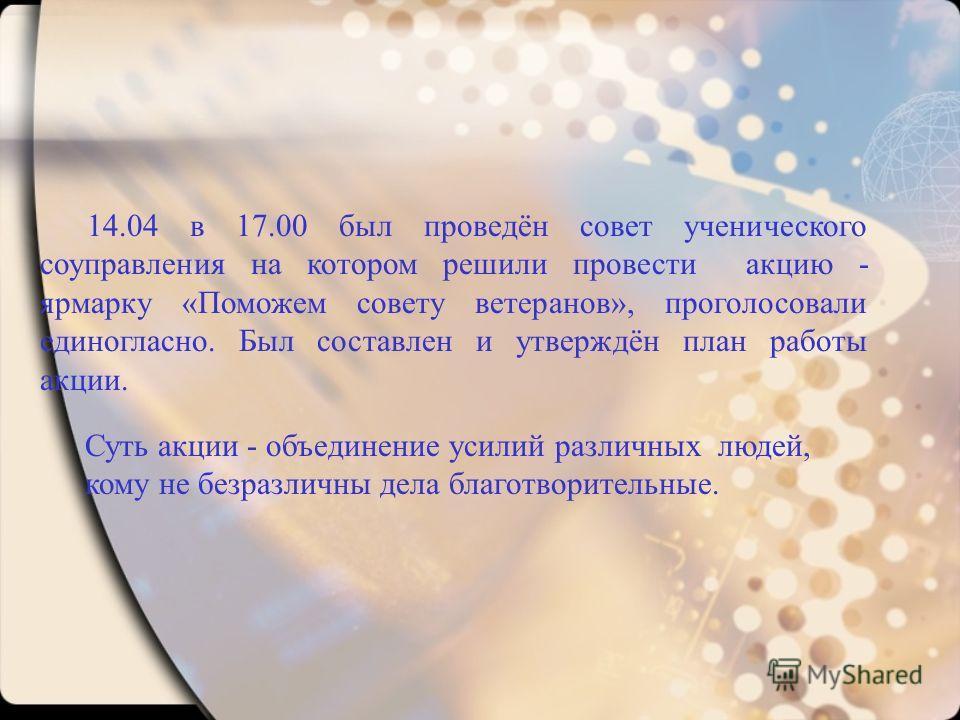 14.04 в 17.00 был проведён совет ученического соуправления на котором решили провести акцию - ярмарку «Поможем совету ветеранов», проголосовали единогласно. Был составлен и утверждён план работы акции. Суть акции - объединение усилий различных людей,