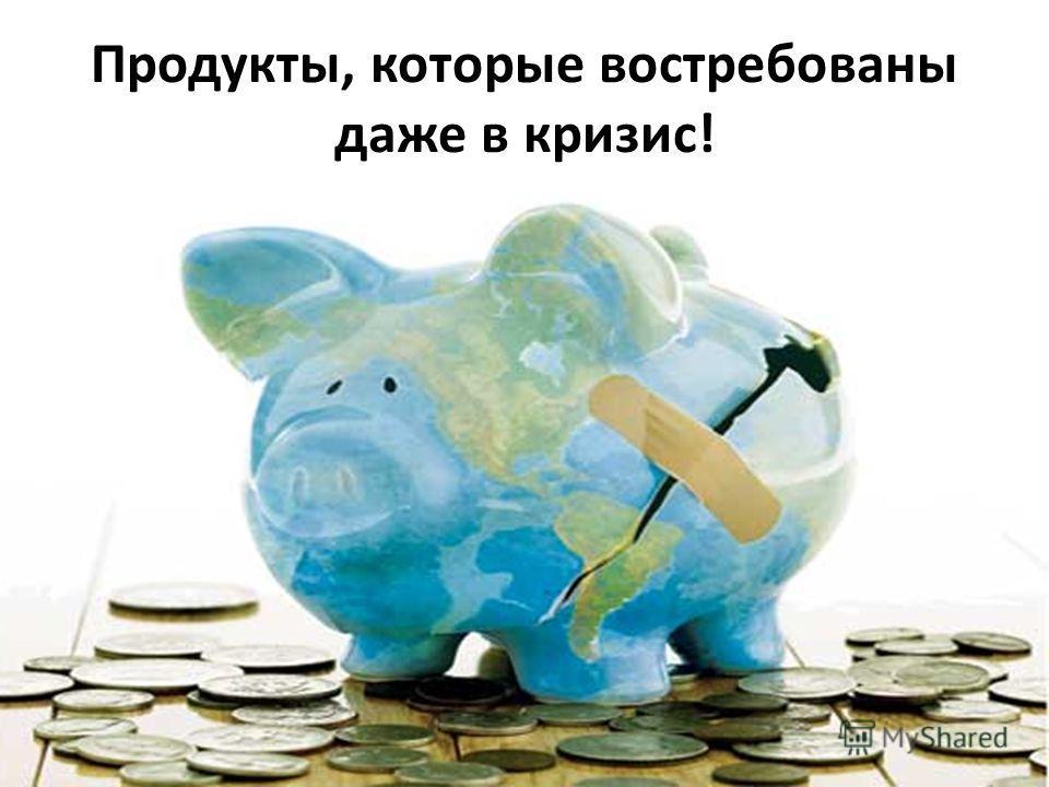 Продукты, которые востребованы даже в кризис!