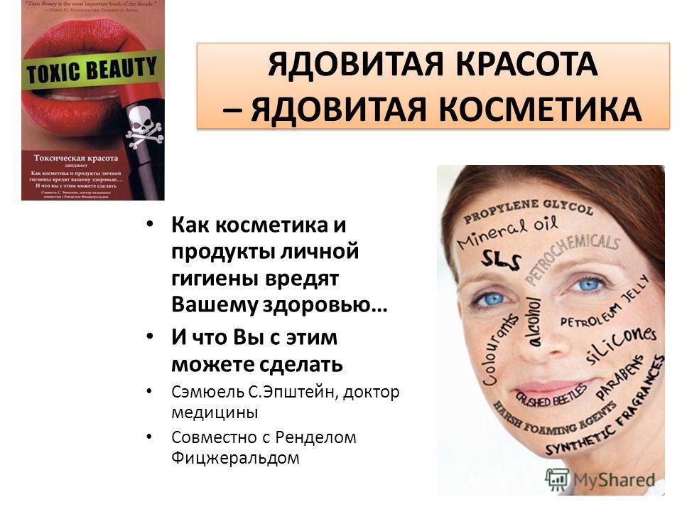 ЯДОВИТАЯ КРАСОТА – ЯДОВИТАЯ КОСМЕТИКА Как косметика и продукты личной гигиены вредят Вашему здоровью… И что Вы с этим можете сделать Сэмюель С.Эпштейн, доктор медицины Совместно с Ренделом Фицжеральдом