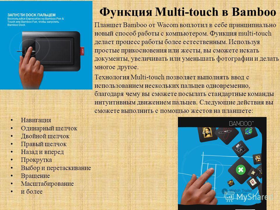 Функция Multi-touch в Bamboo Навигация Одинарный щелчок Двойной щелчок Правый щелчок Назад и вперед Прокрутка Выбор и перетаскивание Вращение Масштабирование и более Планшет Bamboo от Wacom воплотил в себе принципиально новый способ работы с компьюте