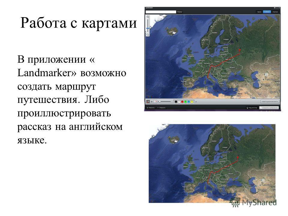 Работа с картами В приложении « Landmarker» возможно создать маршрут путешествия. Либо проиллюстрировать рассказ на английском языке.