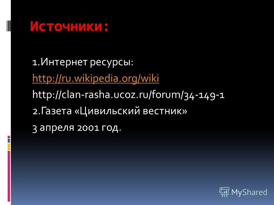 Источники: 1. Интернет ресурсы: http://ru.wikipedia.org/wiki http://clan-rasha.ucoz.ru/forum/34-149-1 2. Газета «Цивильский вестник» 3 апреля 2001 год.