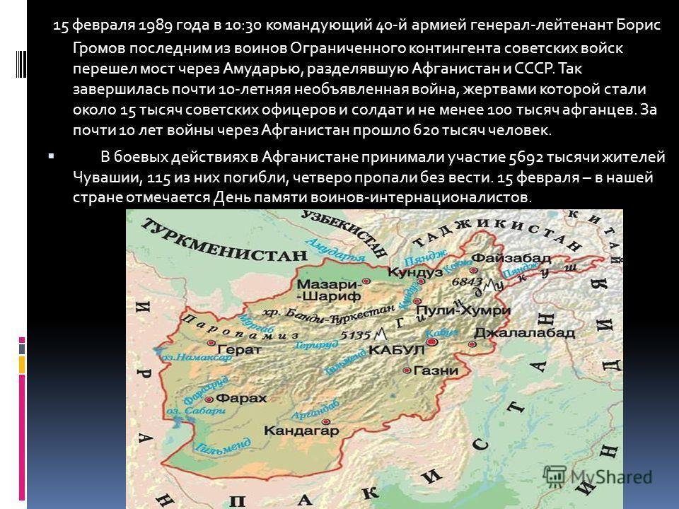 15 февраля 1989 года в 10:30 командующий 40-й армией генерал-лейтенант Борис Громов последним из воинов Ограниченного контингента советских войск перешел мост через Амударью, разделявшую Афганистан и СССР. Так завершилась почти 10-летняя необъявленна