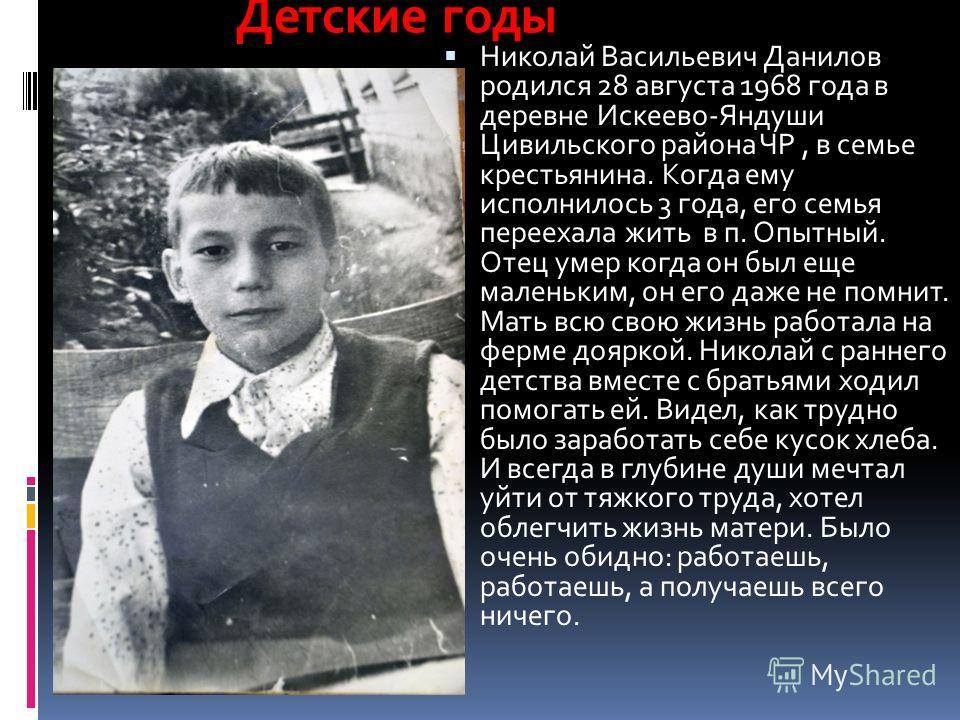 Николай Васильевич Данилов родился 28 августа 1968 года в деревне Искеево-Яндуши Цивильского района ЧР, в семье крестьянина. Когда ему исполнилось 3 года, его семья переехала жить в п. Опытный. Отец умер когда он был еще маленьким, он его даже не пом