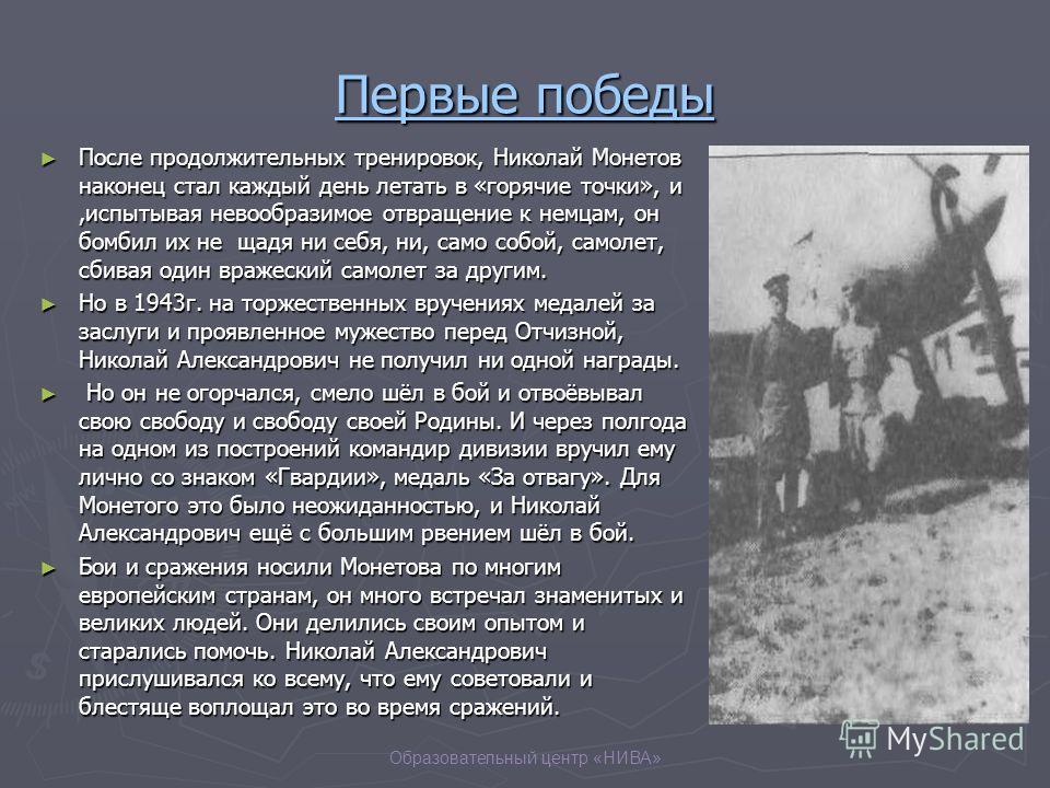 Образовательный центр «НИВА» Первые победы После продолжительных тренировок, Николай Монетов наконец стал каждый день летать в «горячие точки», и,испытывая невообразимое отвращение к немцам, он бомбил их не щадя ни себя, ни, само собой, самолет, сбив